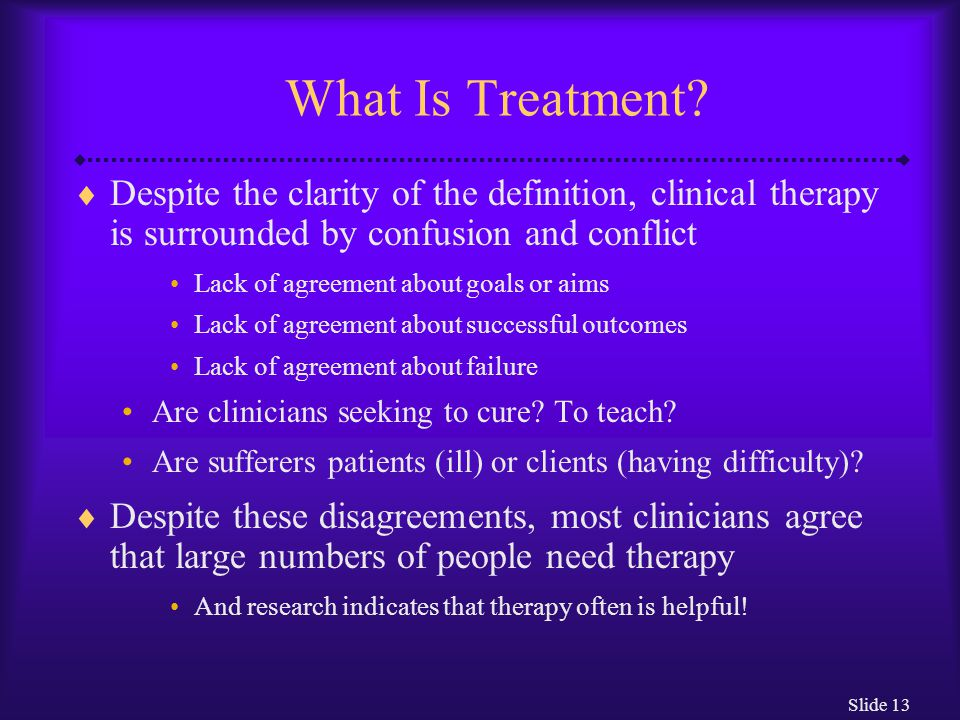 What Is Treatment Despite the clarity of the definition, clinical therapy is surrounded by confusion and conflict.