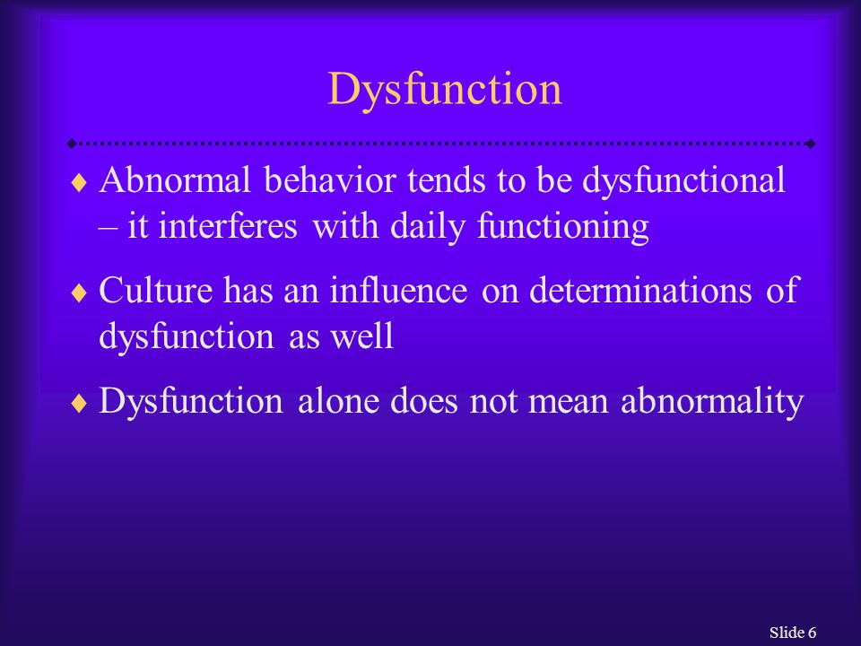 Dysfunction Abnormal behavior tends to be dysfunctional – it interferes with daily functioning.