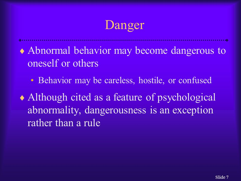 Danger Abnormal behavior may become dangerous to oneself or others