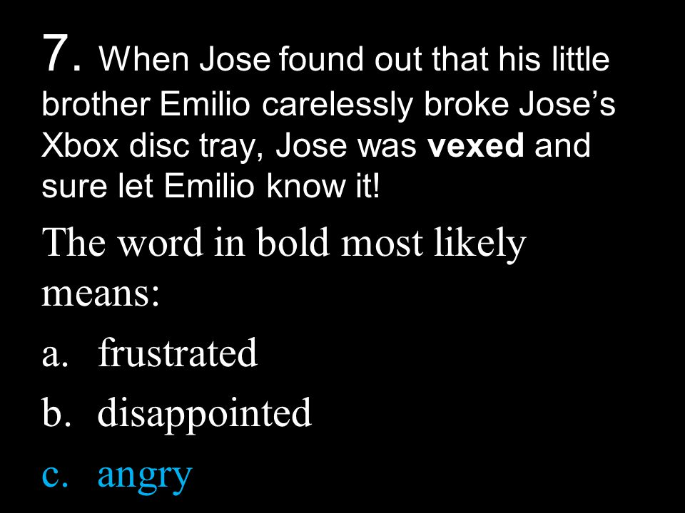 7. When Jose found out that his little brother Emilio carelessly broke Jose's Xbox disc tray, Jose was vexed and sure let Emilio know it!