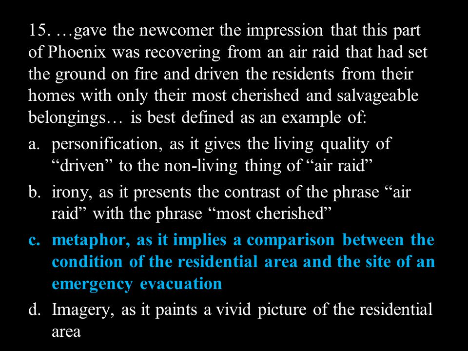15. …gave the newcomer the impression that this part of Phoenix was recovering from an air raid that had set the ground on fire and driven the residents from their homes with only their most cherished and salvageable belongings… is best defined as an example of: