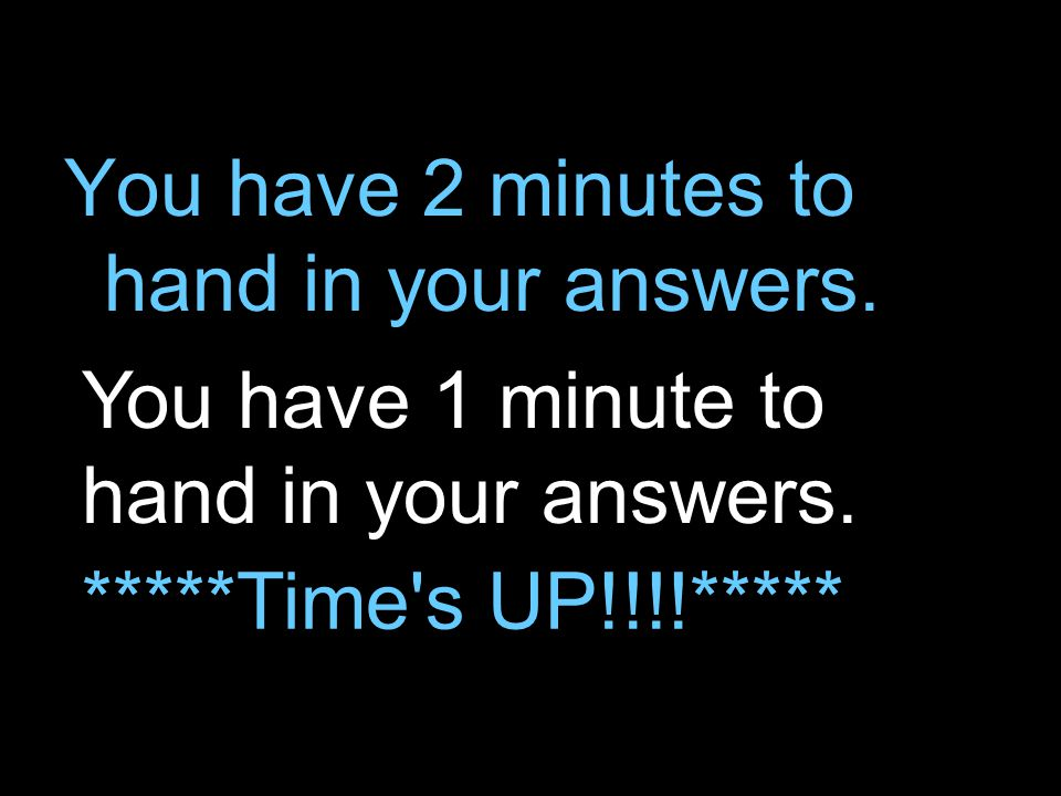 You have 2 minutes to hand in your answers.