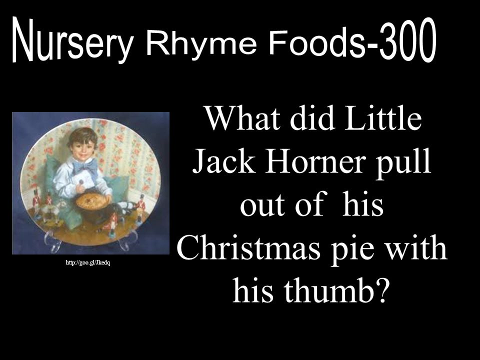 Nursery Rhyme Foods-300 What did Little Jack Horner pull out of his Christmas pie with his thumb.