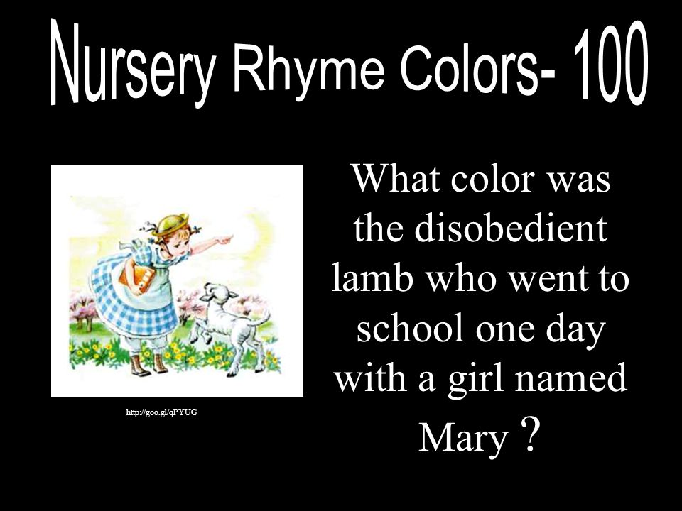 Nursery Rhyme Colors- 100 What color was the disobedient lamb who went to school one day with a girl named Mary