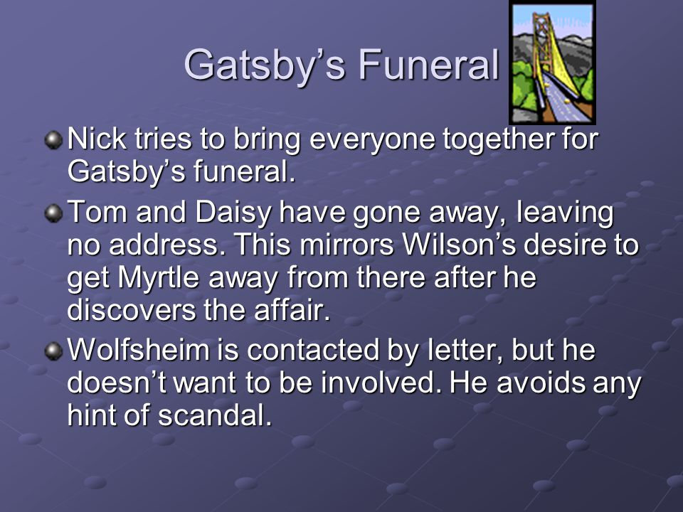 Gatsby's Funeral Nick tries to bring everyone together for Gatsby's funeral.
