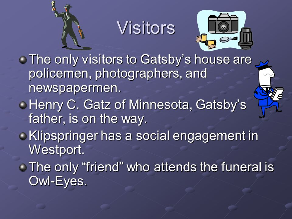 Visitors The only visitors to Gatsby's house are policemen, photographers, and newspapermen.