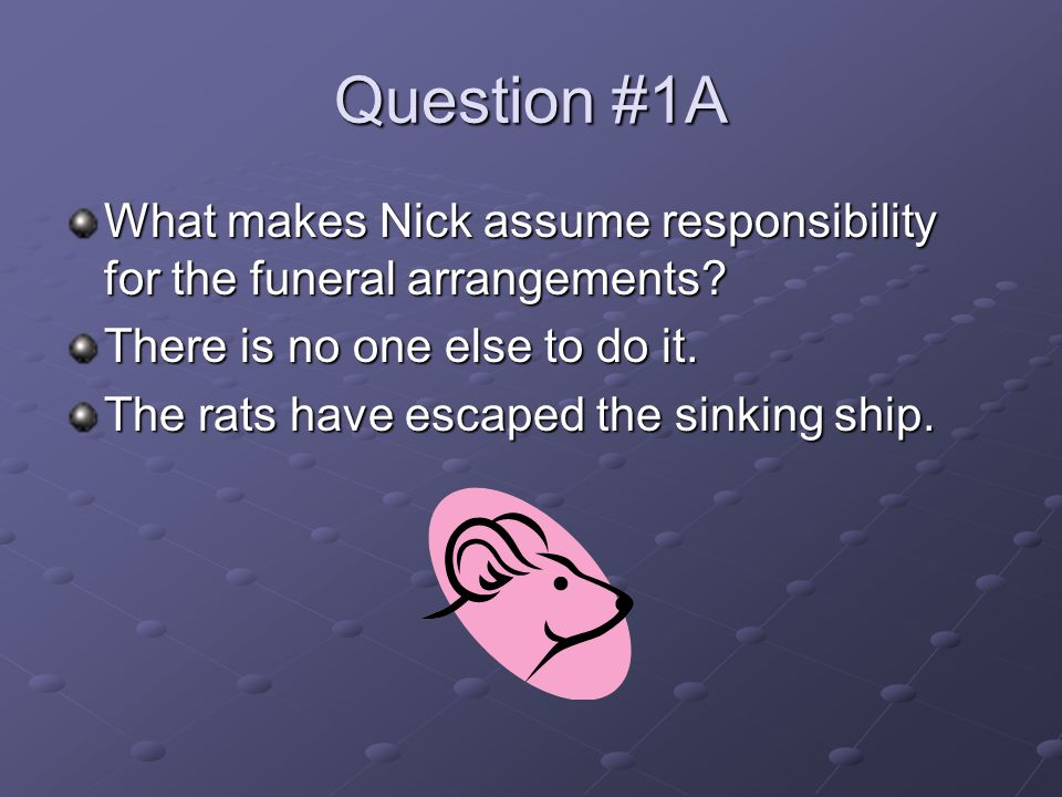 Question #1A What makes Nick assume responsibility for the funeral arrangements There is no one else to do it.