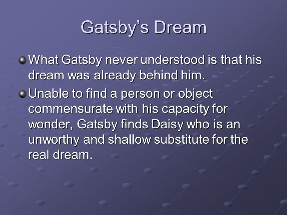 Gatsby's Dream What Gatsby never understood is that his dream was already behind him.