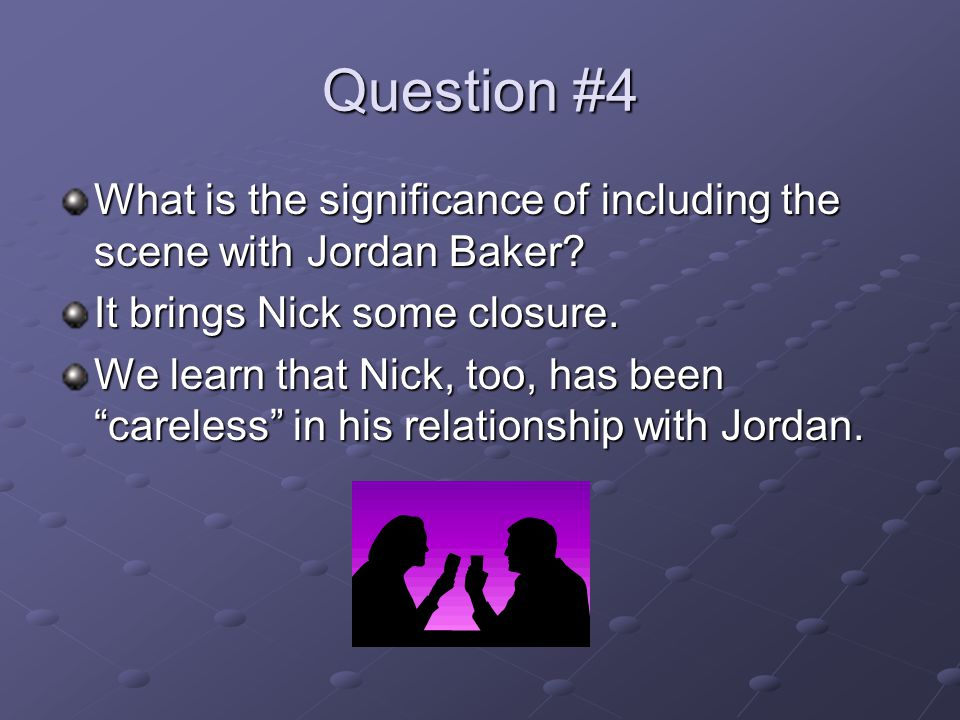 Question #4 What is the significance of including the scene with Jordan Baker It brings Nick some closure.