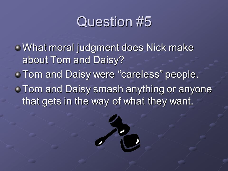 Question #5 What moral judgment does Nick make about Tom and Daisy