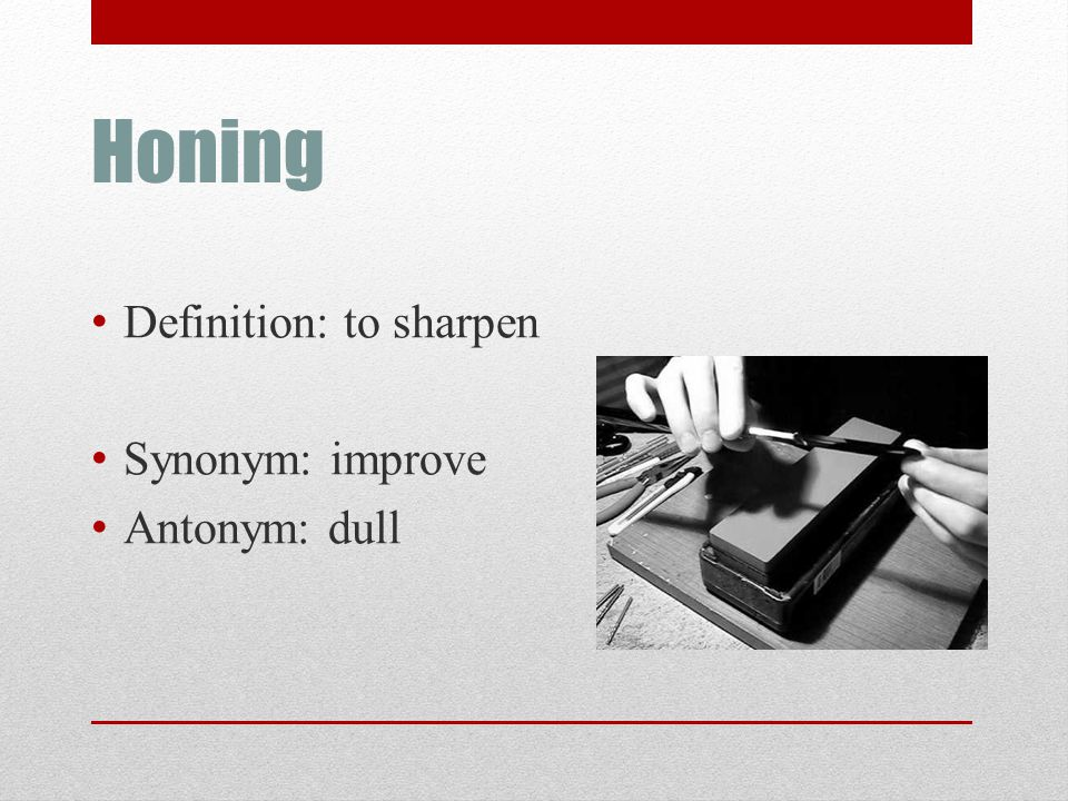 Honing Definition: to sharpen Synonym: improve Antonym: dull