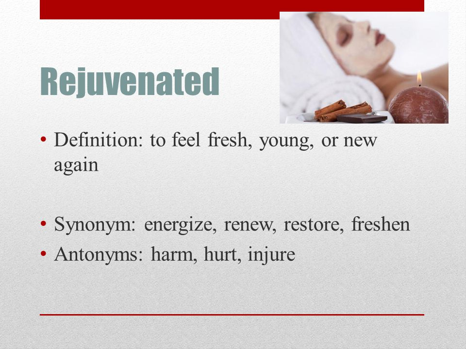 Rejuvenated Definition: to feel fresh, young, or new again