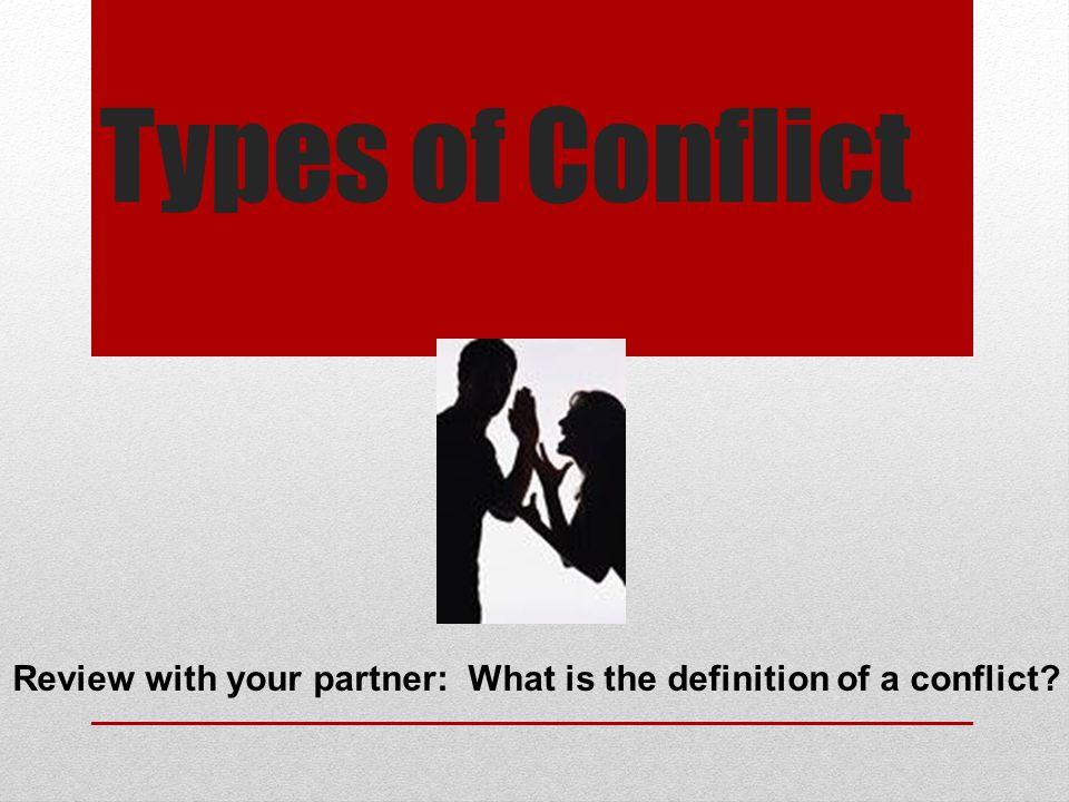 Types of Conflict Review with your partner: What is the definition of a conflict