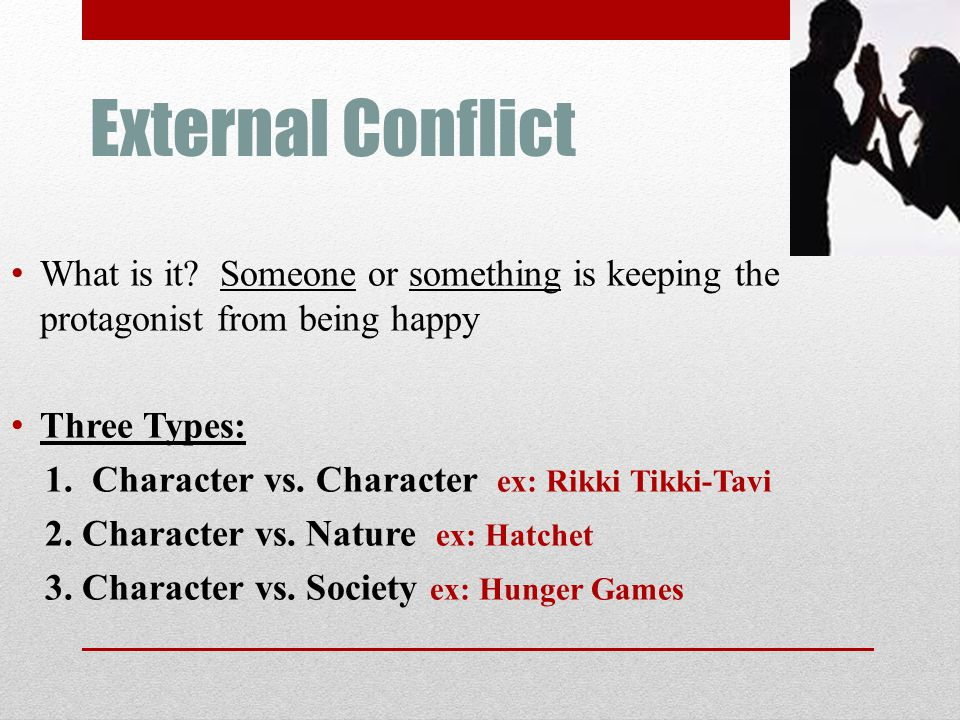 External Conflict What is it Someone or something is keeping the protagonist from being happy. Three Types: