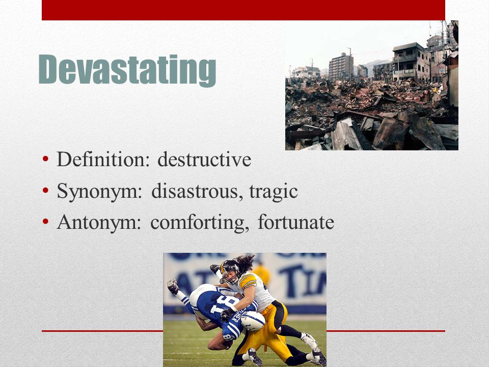 Devastating Definition: destructive Synonym: disastrous, tragic