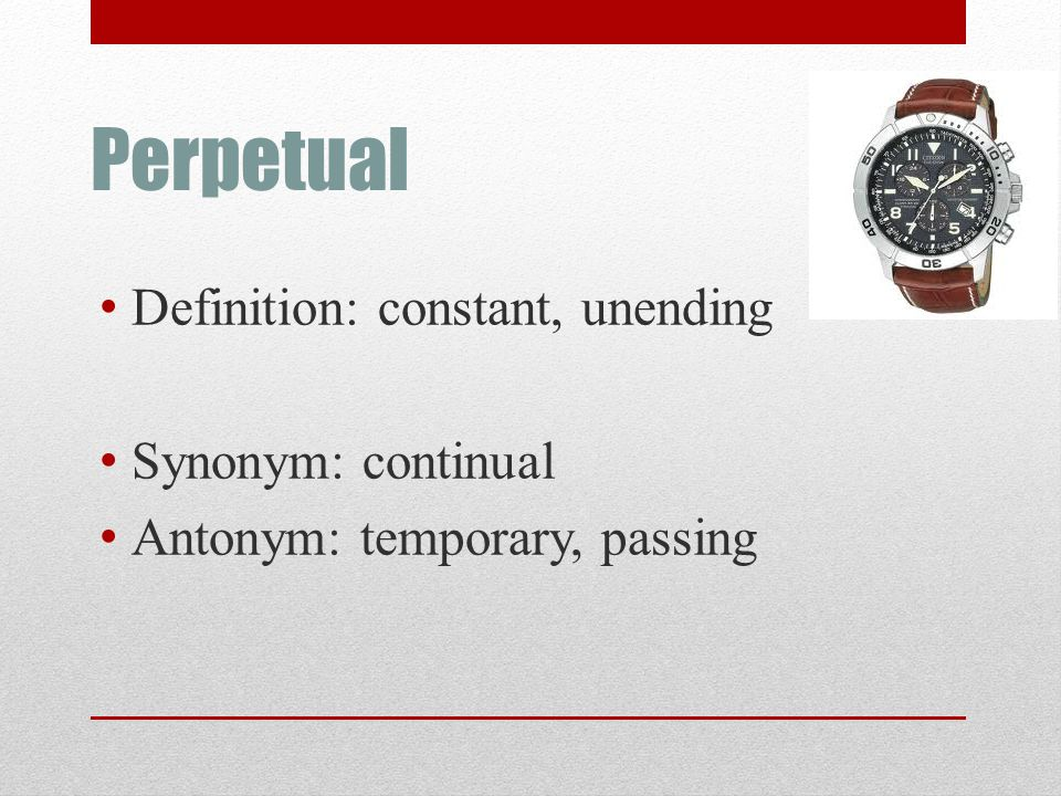 Perpetual Definition: constant, unending Synonym: continual