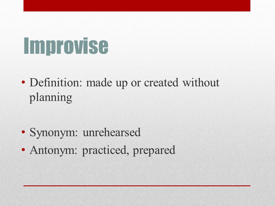 Improvise Definition: made up or created without planning