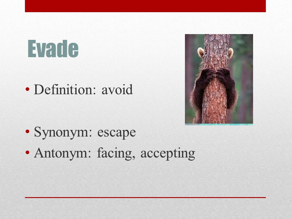 Evade Definition: avoid Synonym: escape Antonym: facing, accepting