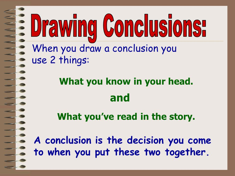 Drawing Conclusions: and When you draw a conclusion you use 2 things: