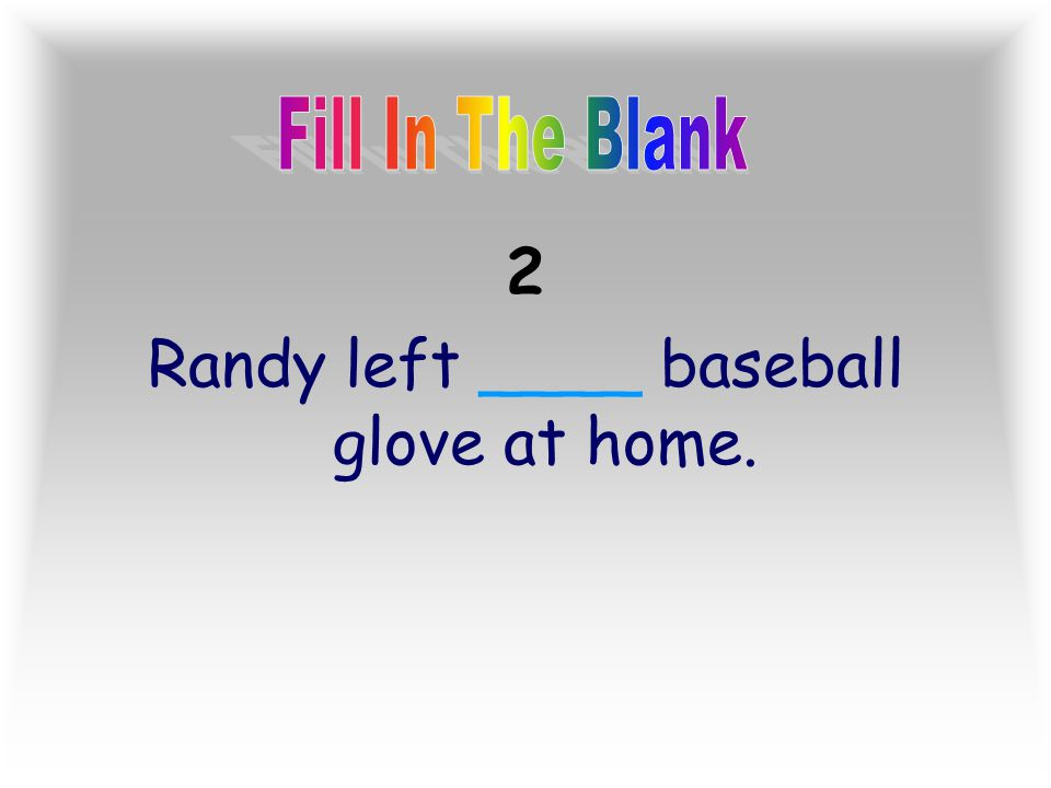Randy left ____ baseball glove at home.