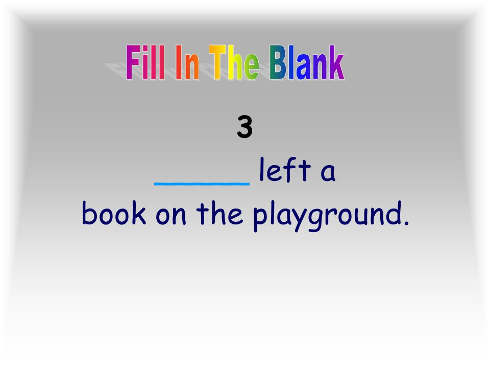 Fill In The Blank 3 _____ left a book on the playground.