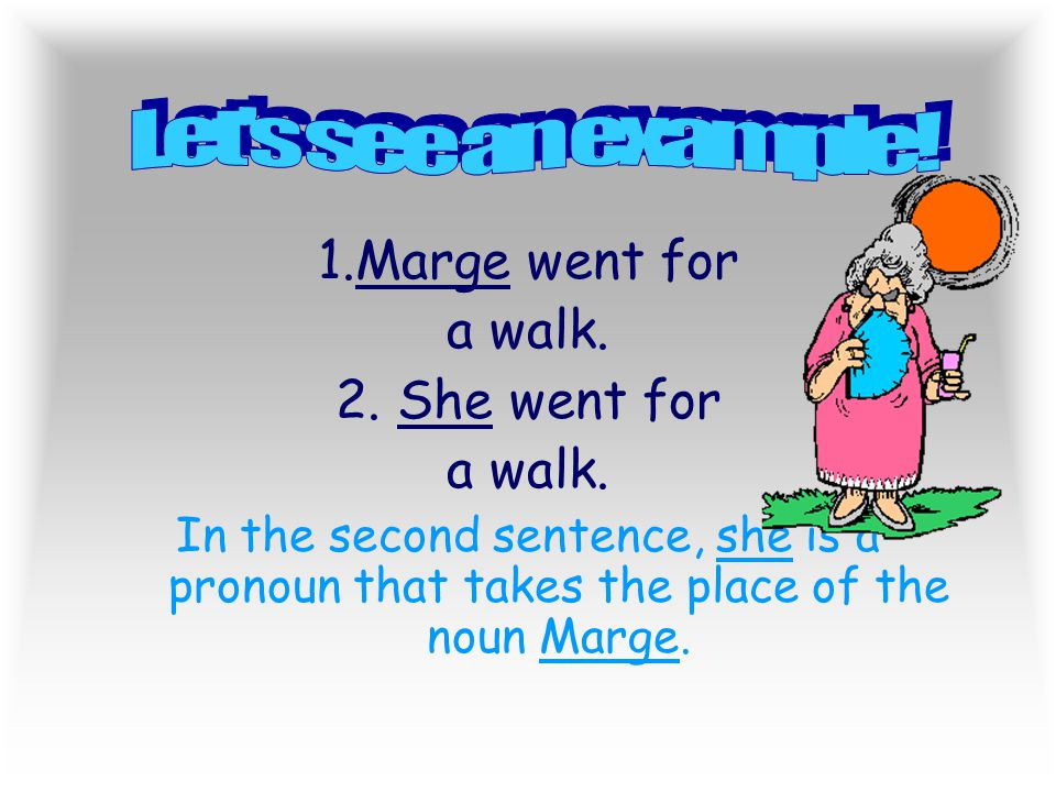 Let s see an example! 1.Marge went for a walk. She went for
