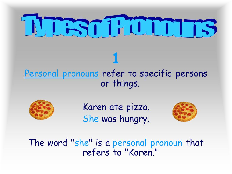Types of Pronouns 1. Personal pronouns refer to specific persons or things. Karen ate pizza. She was hungry.