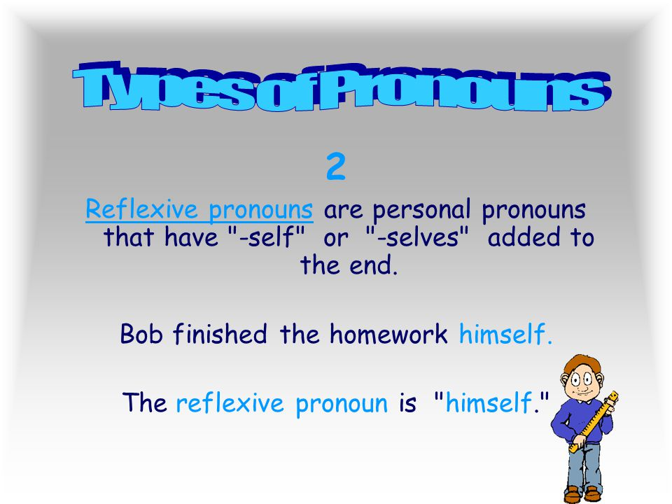 Types of Pronouns 2. Reflexive pronouns are personal pronouns that have -self or -selves added to the end.