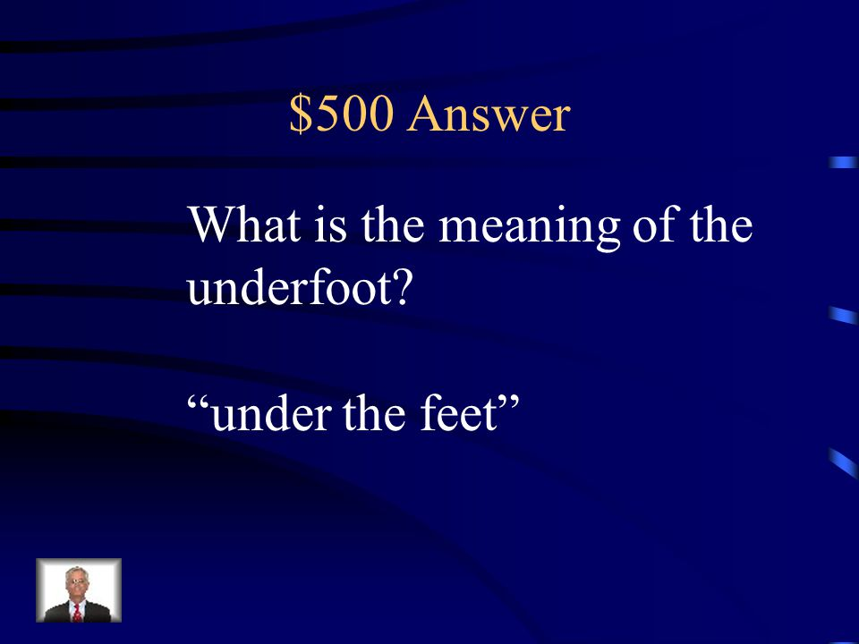 $500 Answer What is the meaning of the underfoot under the feet