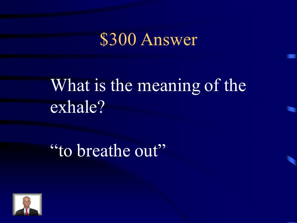 $300 Answer What is the meaning of the exhale to breathe out