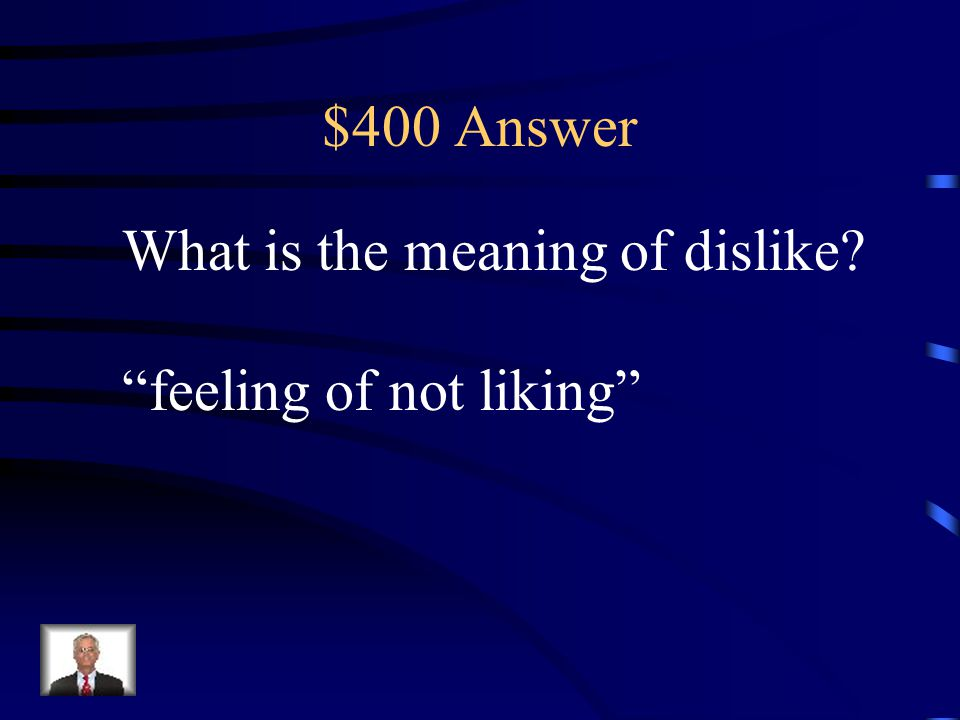 $400 Answer What is the meaning of dislike feeling of not liking