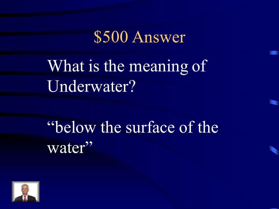 $500 Answer What is the meaning of Underwater below the surface of the water