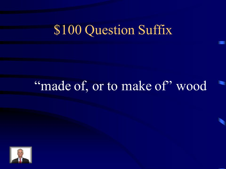 $100 Question Suffix made of, or to make of wood