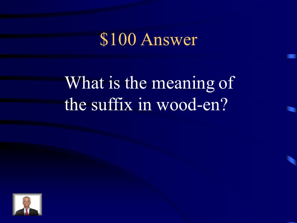 $100 Answer What is the meaning of the suffix in wood-en
