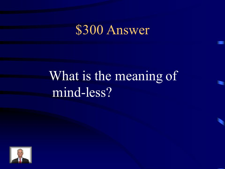 $300 Answer What is the meaning of mind-less