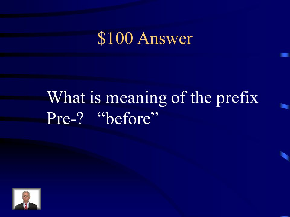 $100 Answer What is meaning of the prefix Pre- before