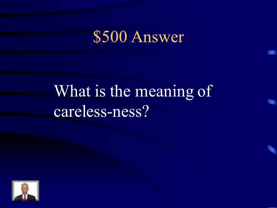 $500 Answer What is the meaning of careless-ness