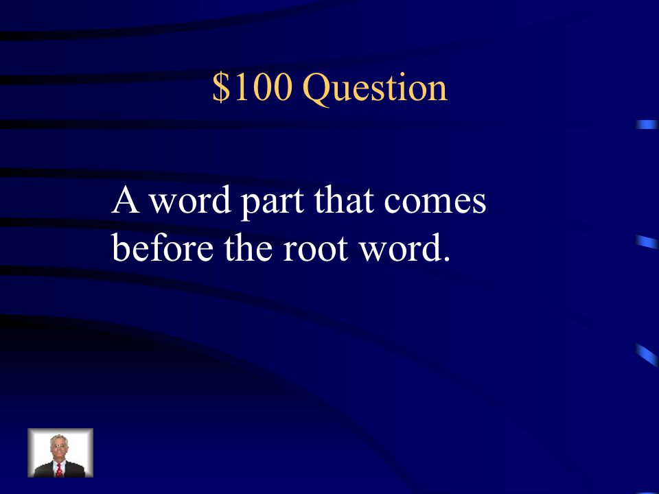 $100 Question A word part that comes before the root word.