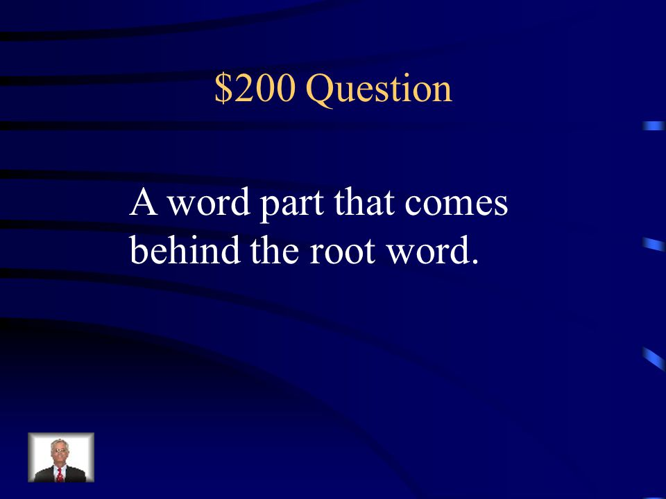 $200 Question A word part that comes behind the root word.