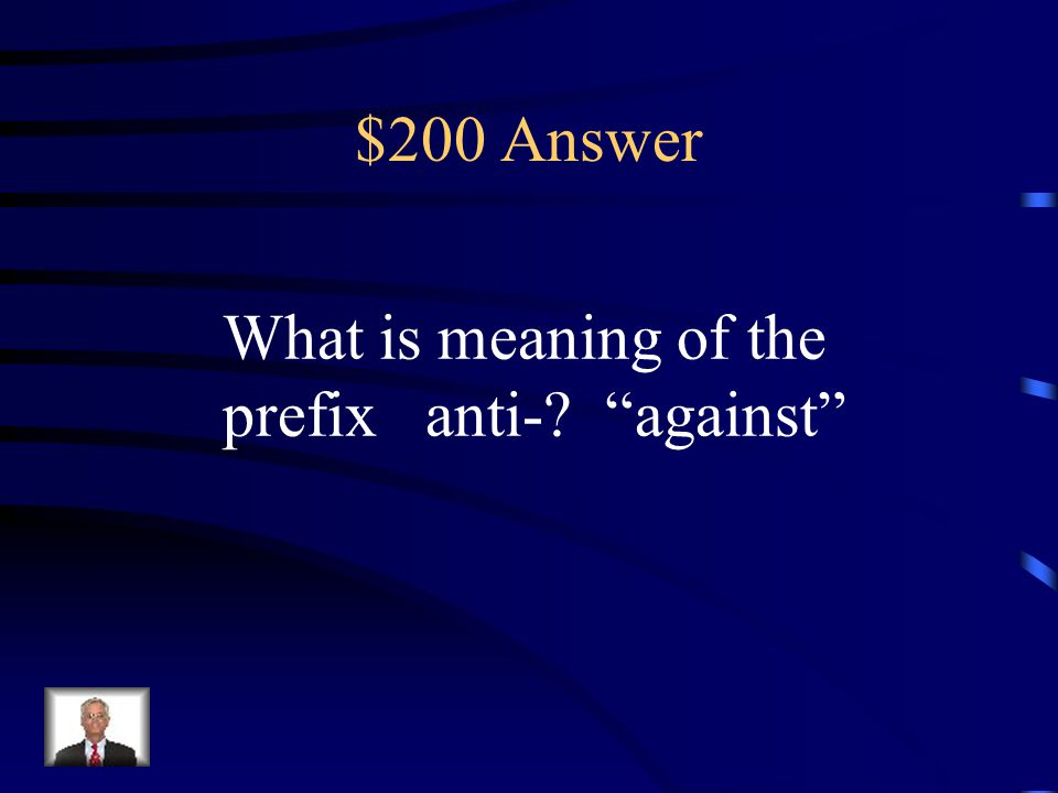 $200 Answer What is meaning of the prefix anti- against