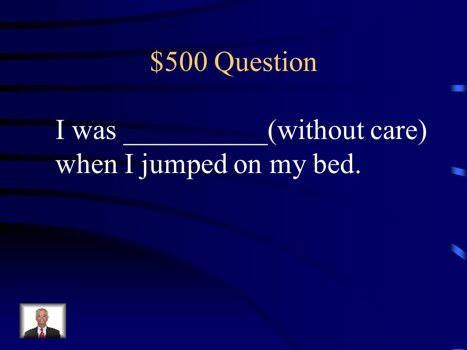 $500 Question I was __________(without care) when I jumped on my bed.