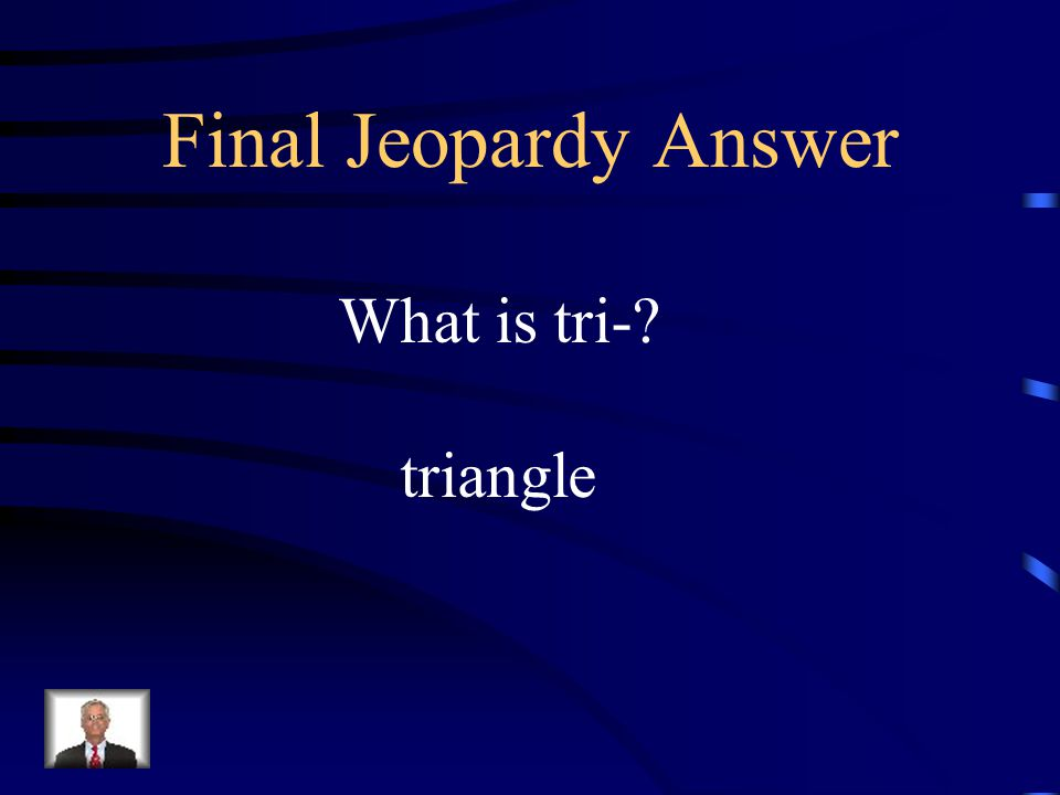 Final Jeopardy Answer What is tri- triangle