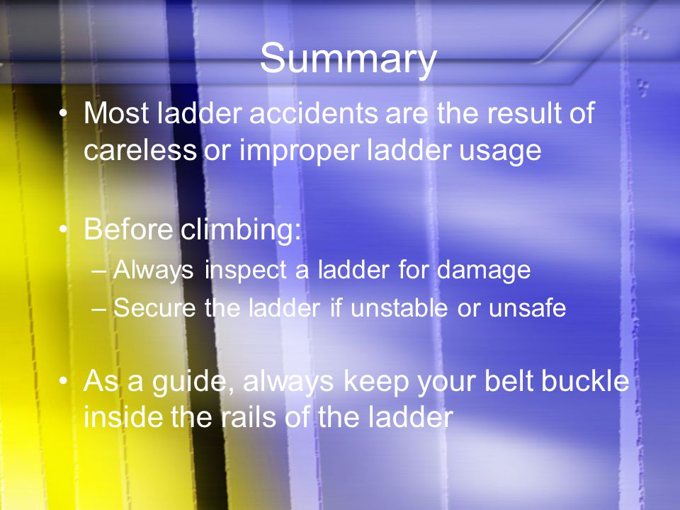 Summary Most ladder accidents are the result of careless or improper ladder usage. Before climbing: