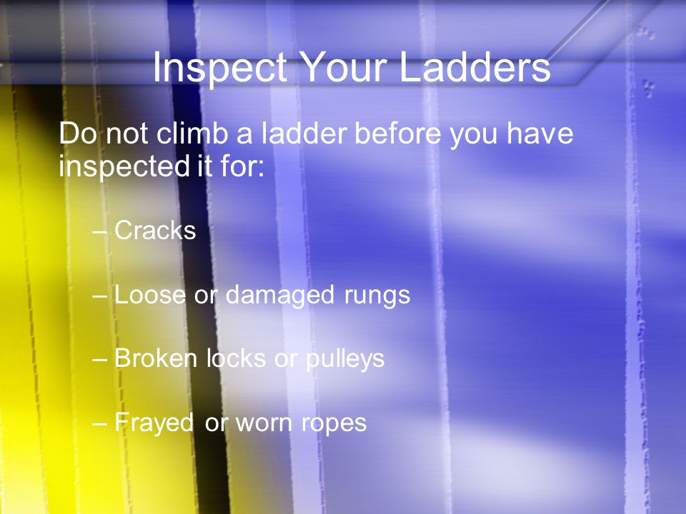 Inspect Your Ladders Do not climb a ladder before you have inspected it for: Cracks. Loose or damaged rungs.