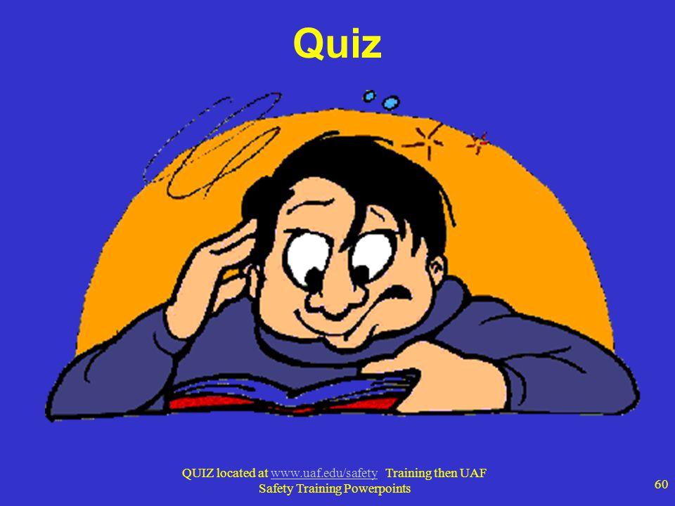 Quiz QUIZ located at www.uaf.edu/safety Training then UAF Safety Training Powerpoints