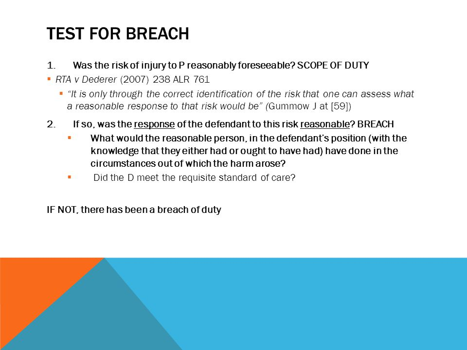 Test for breach Was the risk of injury to P reasonably foreseeable SCOPE OF DUTY. RTA v Dederer (2007) 238 ALR 761.