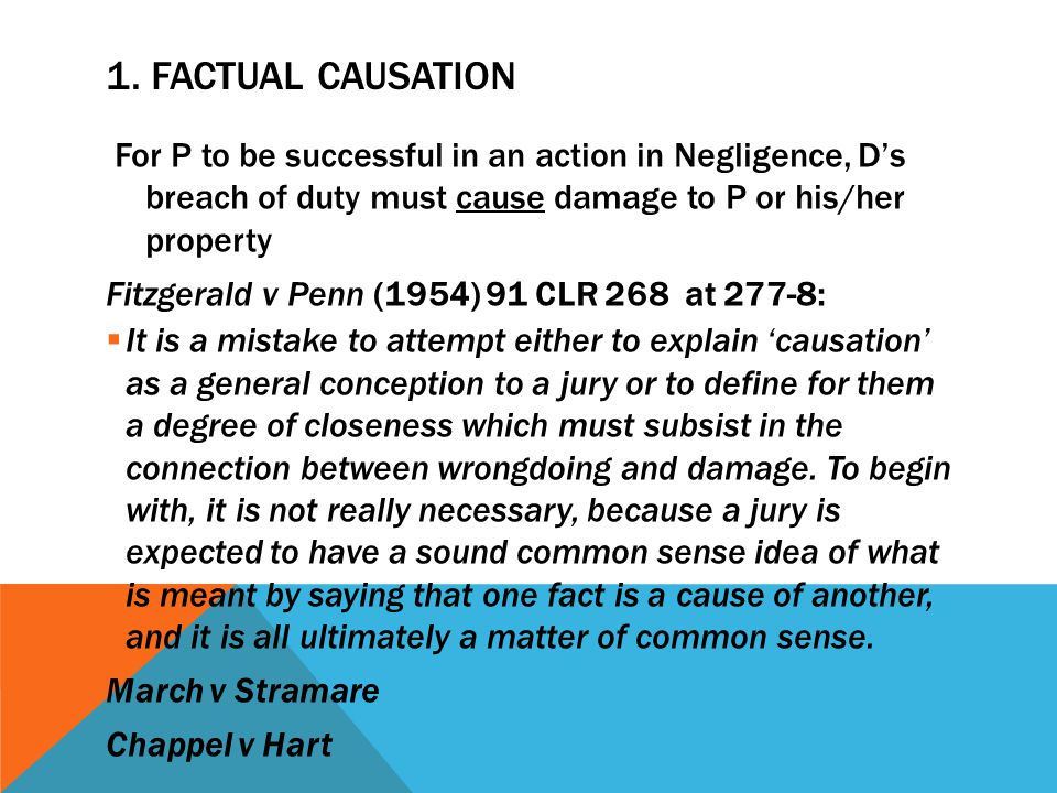 1. Factual Causation For P to be successful in an action in Negligence, D's breach of duty must cause damage to P or his/her property.