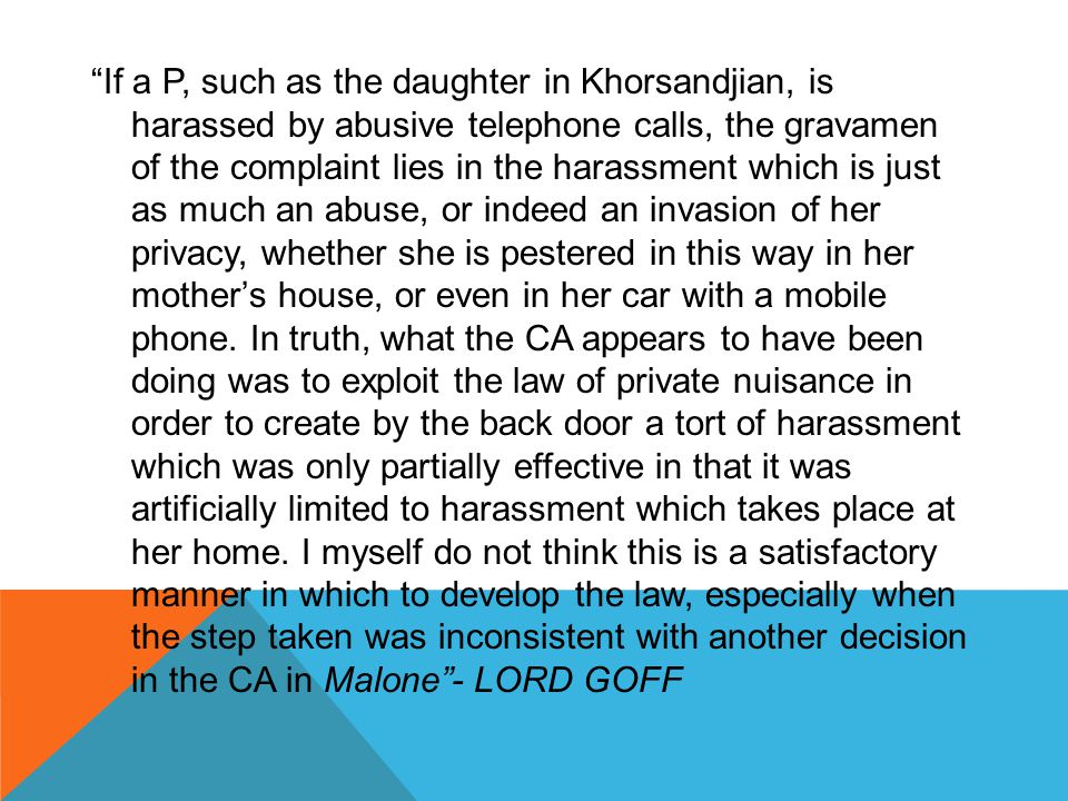 If a P, such as the daughter in Khorsandjian, is harassed by abusive telephone calls, the gravamen of the complaint lies in the harassment which is just as much an abuse, or indeed an invasion of her privacy, whether she is pestered in this way in her mother's house, or even in her car with a mobile phone.