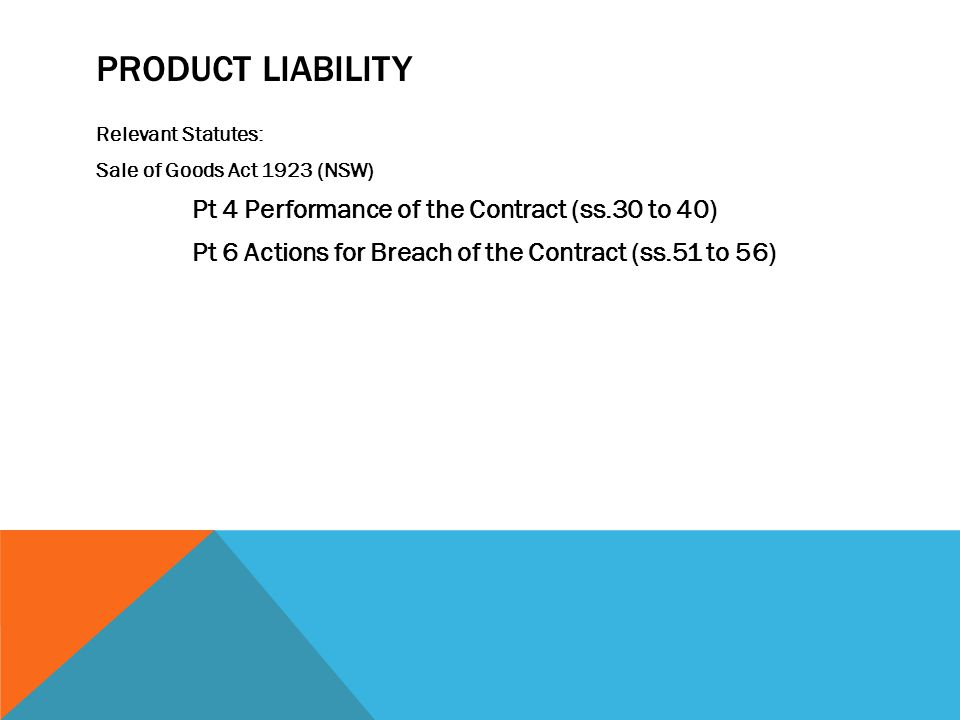 PRODUCT LIABILITY Relevant Statutes: Sale of Goods Act 1923 (NSW) Pt 4 Performance of the Contract (ss.30 to 40)