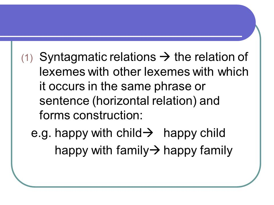 Syntagmatic relations  the relation of lexemes with other lexemes with which it occurs in the same phrase or sentence (horizontal relation) and forms construction:
